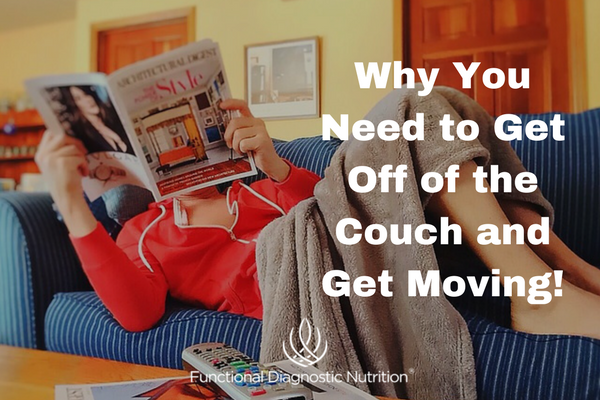 Why You Need to Get Off of the Couch and Get Moving! from Functionaldiagnosticnutrition.com