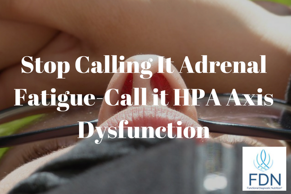 Stop Calling It Adrenal Fatigue-Call it HPA Axis Dysfunction
