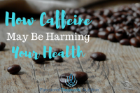 How Caffeine May Be Harming Your Health
